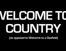 Welcome to Country (as opposed to Welcome to a Gasfield)